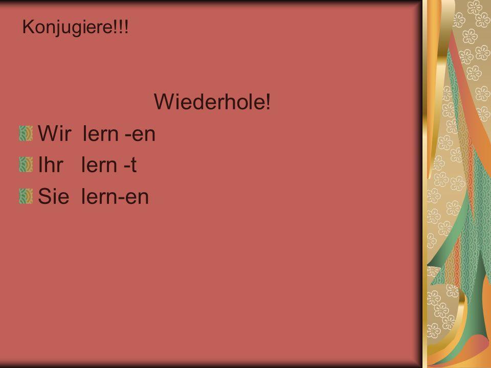 Wiederhole! Wir lern -en Ihr lern -t Sie lern-en Konjugiere!!!