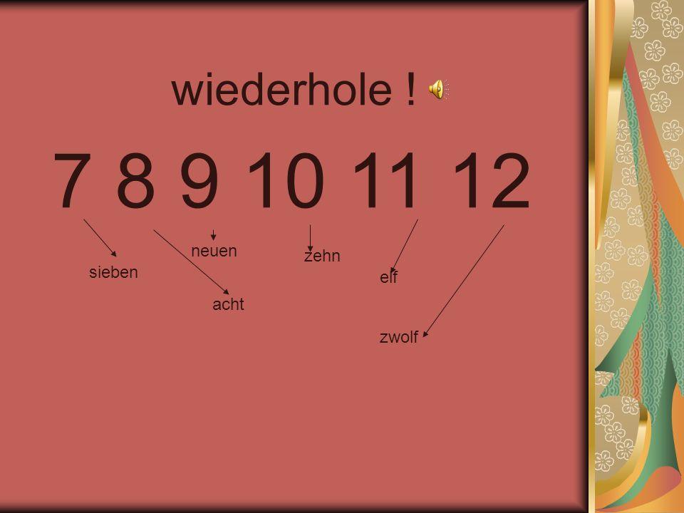 wiederhole ! 7 8 9 10 11 12 sieben acht neuen zehn elf zwolf