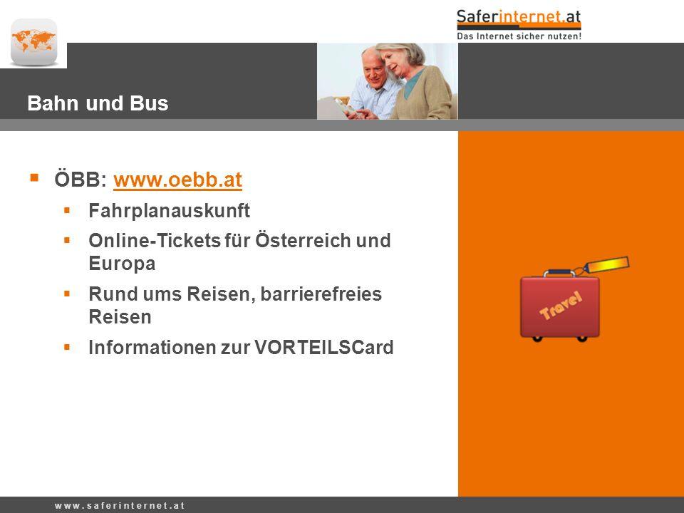 Bahn und Bus ÖBB: www.oebb.atwww.oebb.at Fahrplanauskunft Online-Tickets für Österreich und Europa Rund ums Reisen, barrierefreies Reisen Informationen zur VORTEILSCard w w w.