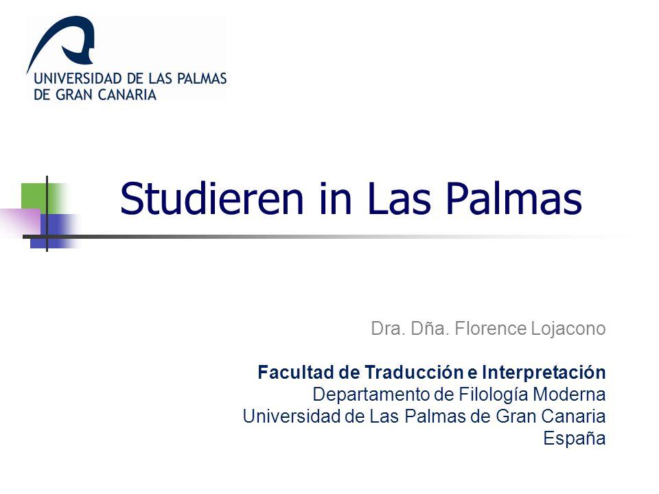 Studieren in Las Palmas Dra. Dña. Florence Lojacono Facultad de Traducción e Interpretación Departamento de Filología Moderna Universidad de Las Palma