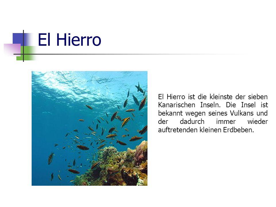 El Hierro El Hierro ist die kleinste der sieben Kanarischen Inseln. Die Insel ist bekannt wegen seines Vulkans und der dadurch immer wieder auftretend