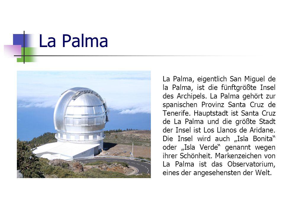 La Palma La Palma, eigentlich San Miguel de la Palma, ist die fünftgrößte Insel des Archipels. La Palma gehört zur spanischen Provinz Santa Cruz de Te