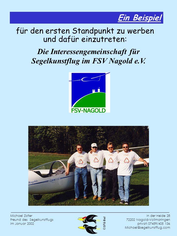 SFG Biel In der Heide 28 72202 Nagold-Vollmaringen privat: 07459/405 136 Michael@segelkunstflug.com Michael Zistler Freund des Segelkunstflugs im Januar 2002 für den ersten Standpunkt zu werben und dafür einzutreten: Die Interessengemeinschaft für Segelkunstflug im FSV Nagold e.V.