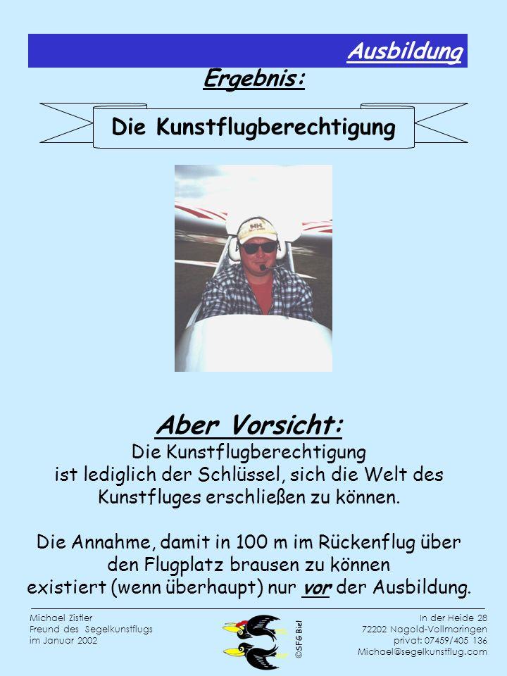 SFG Biel In der Heide 28 72202 Nagold-Vollmaringen privat: 07459/405 136 Michael@segelkunstflug.com Michael Zistler Freund des Segelkunstflugs im Januar 2002 Aber Vorsicht: Die Kunstflugberechtigung ist lediglich der Schlüssel, sich die Welt des Kunstfluges erschließen zu können.