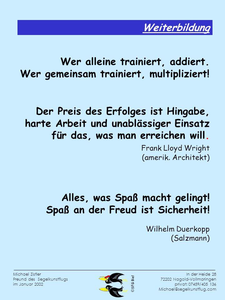 SFG Biel In der Heide 28 72202 Nagold-Vollmaringen privat: 07459/405 136 Michael@segelkunstflug.com Michael Zistler Freund des Segelkunstflugs im Januar 2002 Weiterbildung Wer alleine trainiert, addiert.
