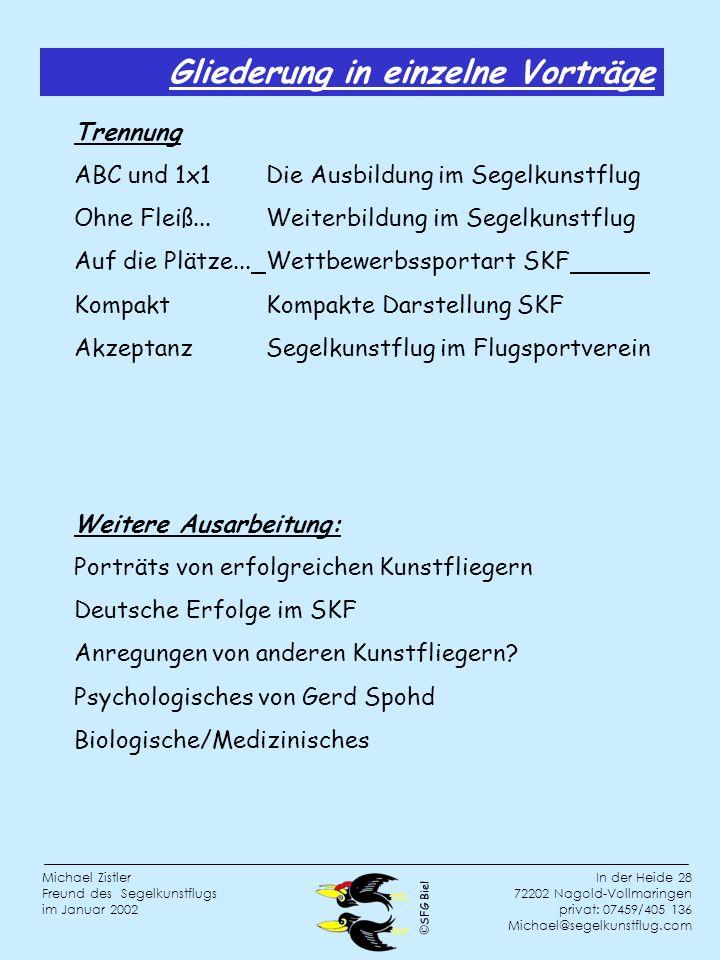 SFG Biel In der Heide 28 72202 Nagold-Vollmaringen privat: 07459/405 136 Michael@segelkunstflug.com Michael Zistler Freund des Segelkunstflugs im Januar 2002 Weitere Ausarbeitung: Porträts von erfolgreichen Kunstfliegern Deutsche Erfolge im SKF Anregungen von anderen Kunstfliegern.