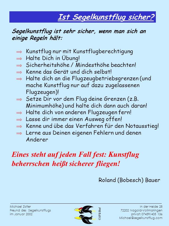 SFG Biel In der Heide 28 72202 Nagold-Vollmaringen privat: 07459/405 136 Michael@segelkunstflug.com Michael Zistler Freund des Segelkunstflugs im Januar 2002 Segelkunstflug ist sehr sicher, wenn man sich an einige Regeln hält: Kunstflug nur mit Kunstflugberechtigung Halte Dich in Übung.
