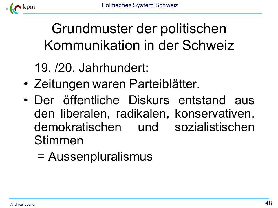 47 Politisches System Schweiz Andreas Ladner Heute: Klassische Symbiose von Politik und Medien wird durch Symbiose von Ökonomie und Medien abgelöst