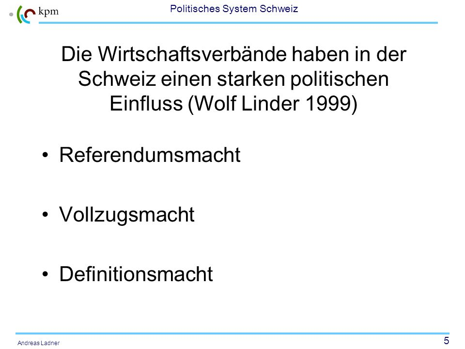 5 Politisches System Schweiz Andreas Ladner Die Wirtschaftsverbände haben in der Schweiz einen starken politischen Einfluss (Wolf Linder 1999) Referendumsmacht Vollzugsmacht Definitionsmacht