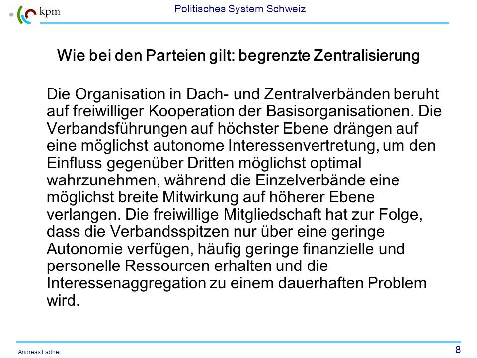 8 Politisches System Schweiz Andreas Ladner Wie bei den Parteien gilt: begrenzte Zentralisierung Die Organisation in Dach- und Zentralverbänden beruht auf freiwilliger Kooperation der Basisorganisationen.