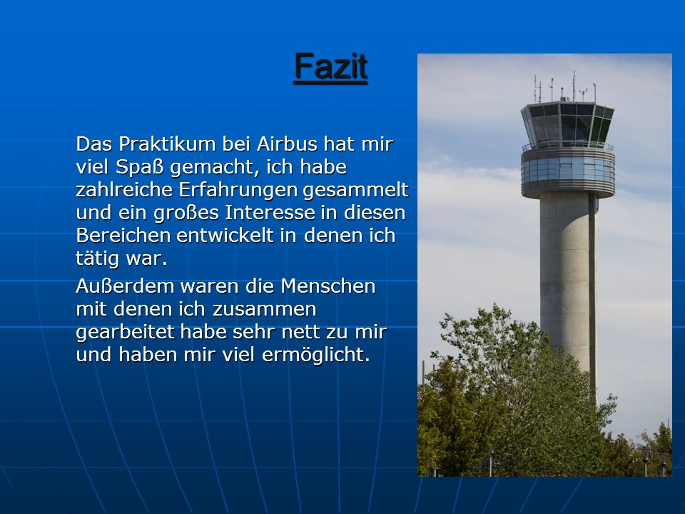 Fazit Das Praktikum bei Airbus hat mir viel Spaß gemacht, ich habe zahlreiche Erfahrungen gesammelt und ein großes Interesse in diesen Bereichen entwi