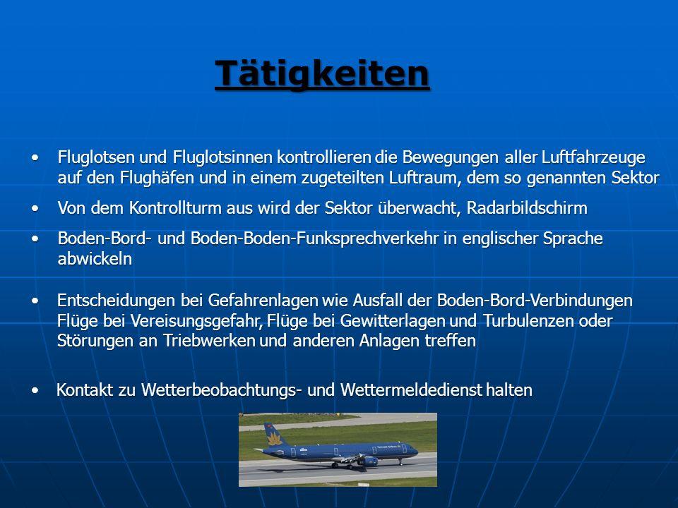 Tätigkeiten Fluglotsen und Fluglotsinnen kontrollieren die Bewegungen aller Luftfahrzeuge auf den Flughäfen und in einem zugeteilten Luftraum, dem so