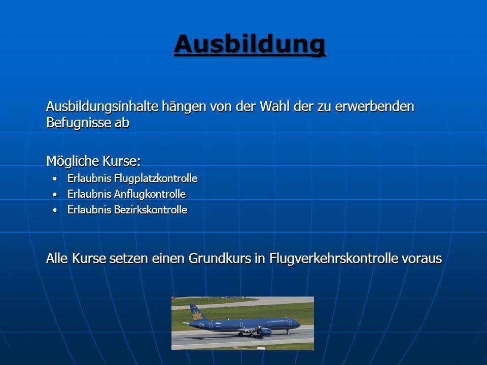 Ausbildung Ausbildungsinhalte hängen von der Wahl der zu erwerbenden Befugnisse ab Mögliche Kurse: Erlaubnis Flugplatzkontrolle Erlaubnis Anflugkontro