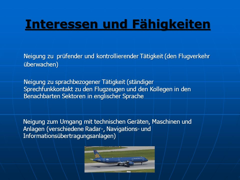 Interessen und Fähigkeiten Neigung zu prüfender und kontrollierender Tätigkeit (den Flugverkehr überwachen) Neigung zu sprachbezogener Tätigkeit (stän