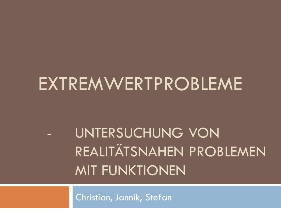 - UNTERSUCHUNG VON REALITÄTSNAHEN PROBLEMEN MIT FUNKTIONEN Christian, Jannik, Stefan EXTREMWERTPROBLEME