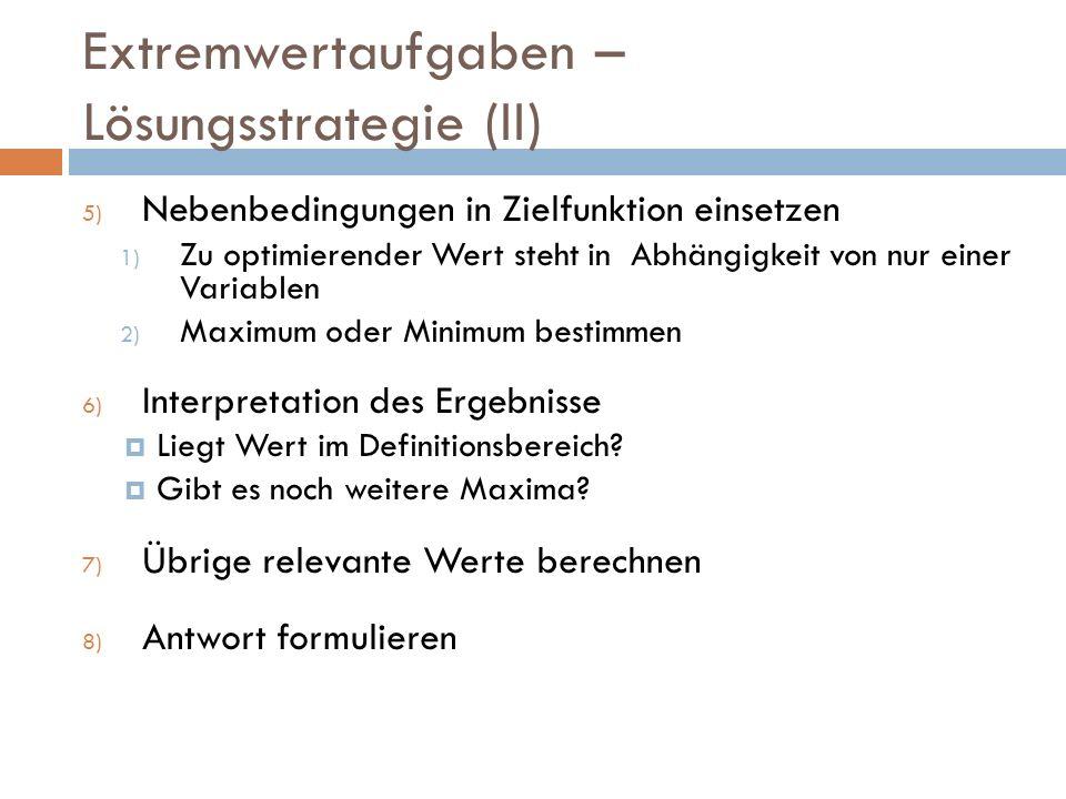 Extremwertaufgaben – Lösungsstrategie (II) 5) Nebenbedingungen in Zielfunktion einsetzen 1) Zu optimierender Wert steht in Abhängigkeit von nur einer