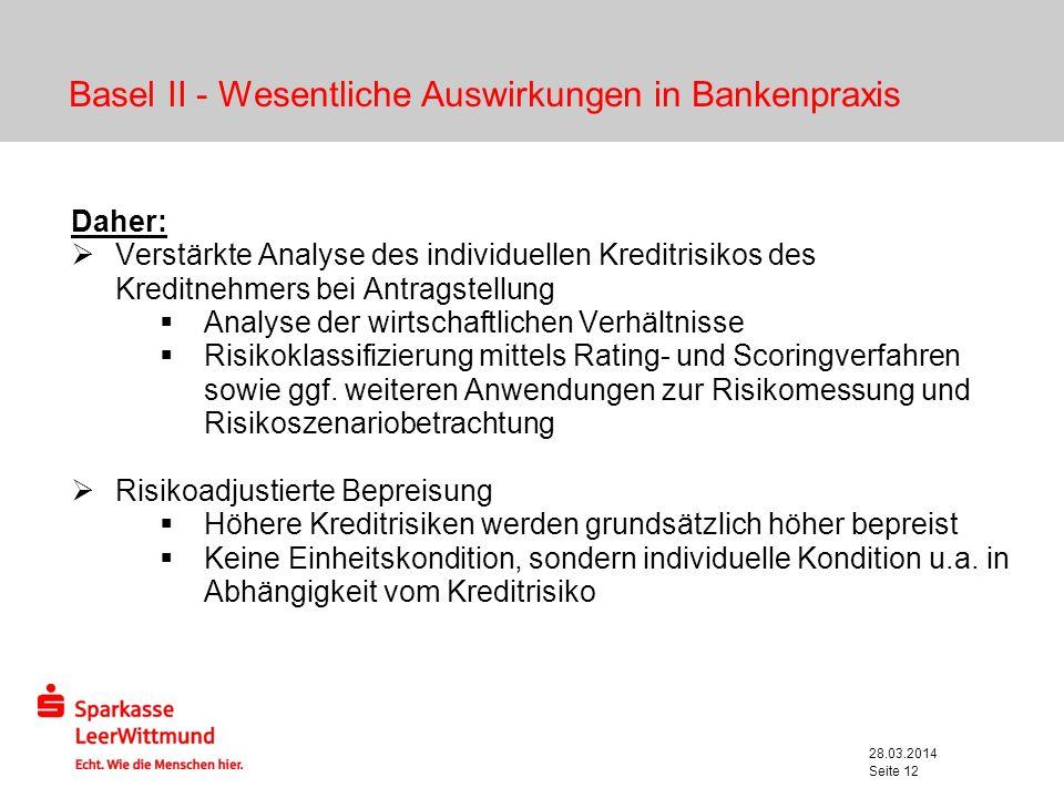 28.03.2014 Seite 12 Basel II - Wesentliche Auswirkungen in Bankenpraxis Daher: Verstärkte Analyse des individuellen Kreditrisikos des Kreditnehmers be