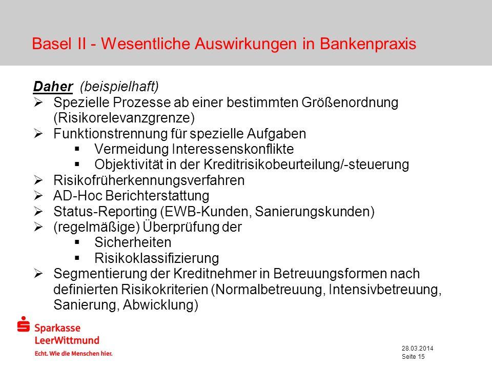 28.03.2014 Seite 15 Basel II - Wesentliche Auswirkungen in Bankenpraxis Daher (beispielhaft) Spezielle Prozesse ab einer bestimmten Größenordnung (Ris