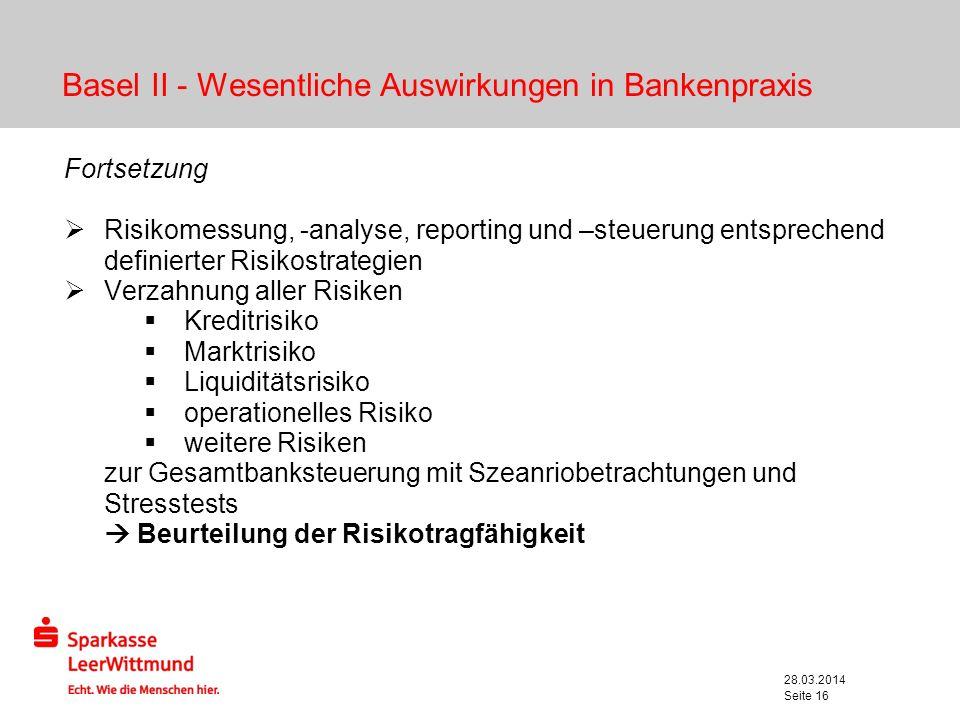 28.03.2014 Seite 16 Basel II - Wesentliche Auswirkungen in Bankenpraxis Fortsetzung Risikomessung, -analyse, reporting und –steuerung entsprechend def