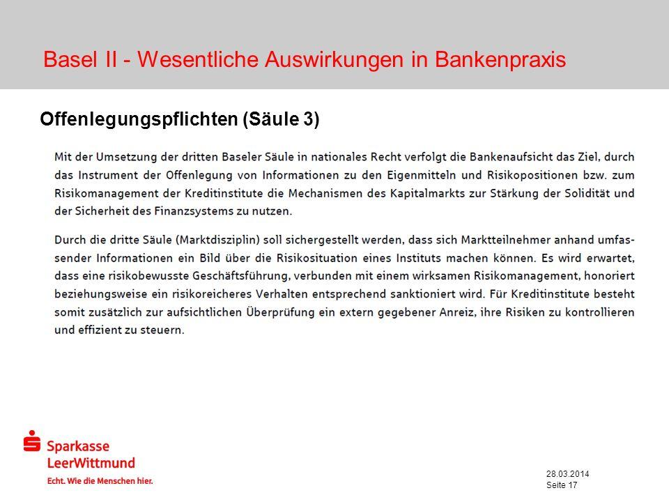 28.03.2014 Seite 17 Basel II - Wesentliche Auswirkungen in Bankenpraxis Offenlegungspflichten (Säule 3) Regeln den Umfang der offenzulegenden Daten ei