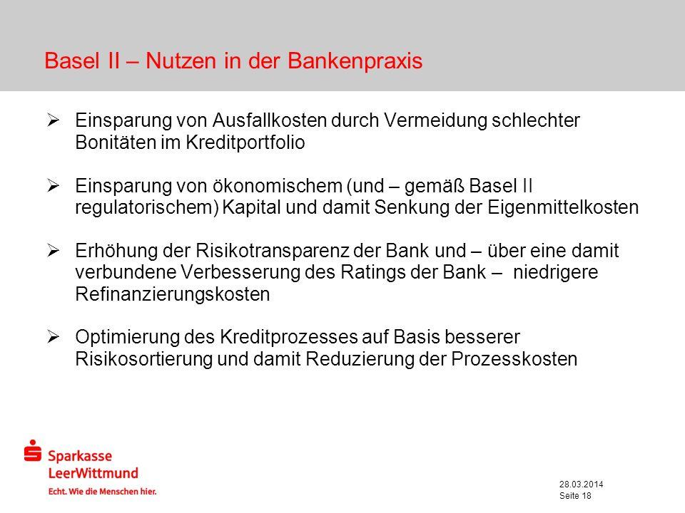28.03.2014 Seite 18 Basel II – Nutzen in der Bankenpraxis Einsparung von Ausfallkosten durch Vermeidung schlechter Bonitäten im Kreditportfolio Einspa
