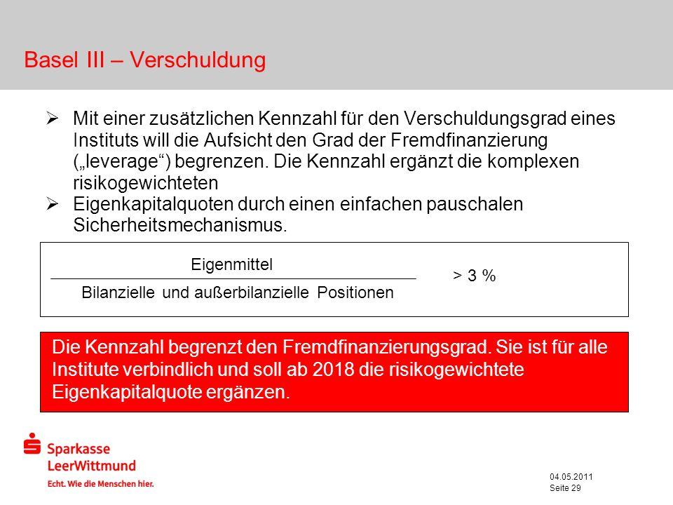 04.05.2011 Seite 29 Basel III – Verschuldung Mit einer zusätzlichen Kennzahl für den Verschuldungsgrad eines Instituts will die Aufsicht den Grad der