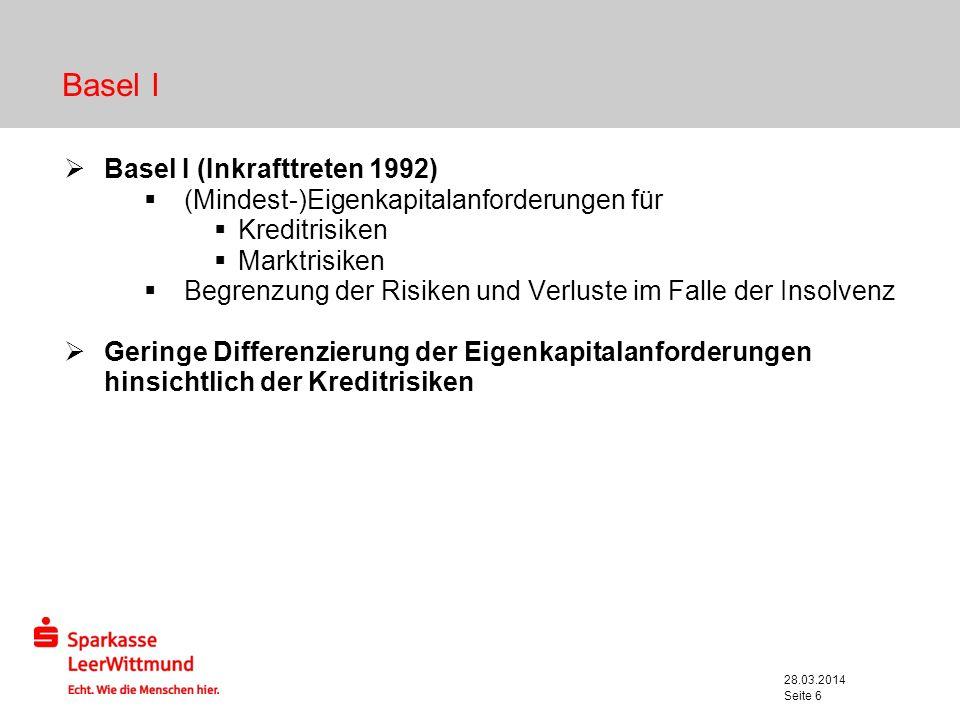 28.03.2014 Seite 6 Basel I Basel I (Inkrafttreten 1992) (Mindest-)Eigenkapitalanforderungen für Kreditrisiken Marktrisiken Begrenzung der Risiken und