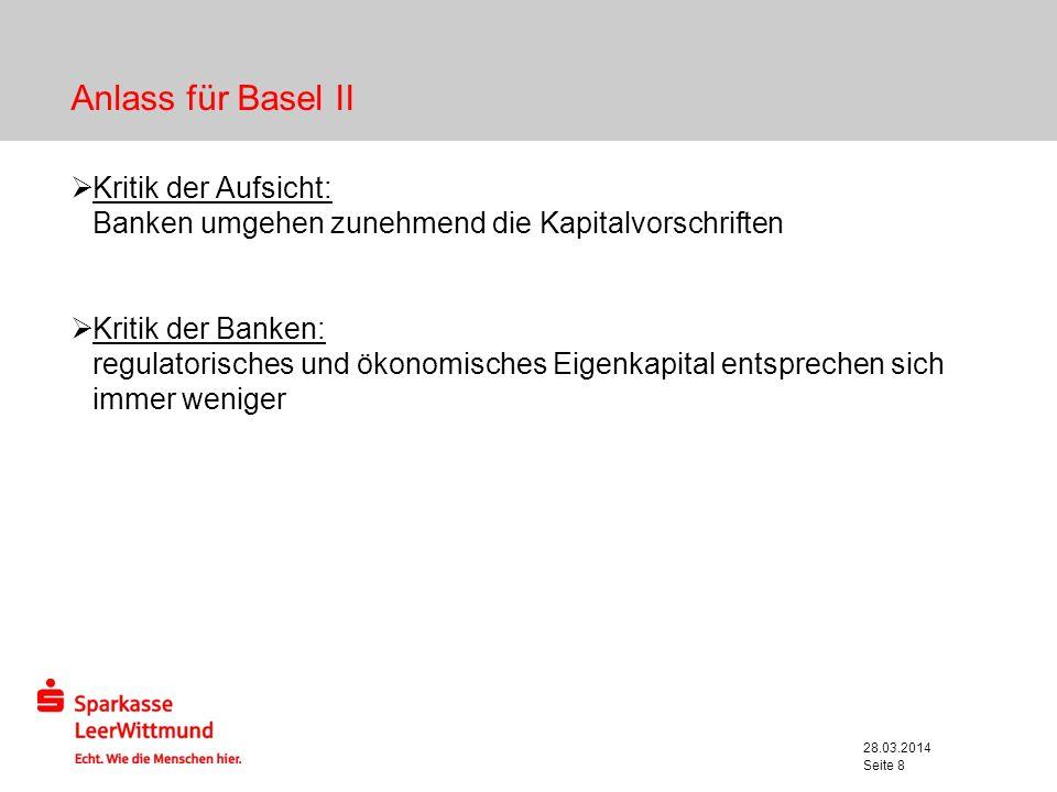 28.03.2014 Seite 8 Anlass für Basel II Kritik der Aufsicht: Banken umgehen zunehmend die Kapitalvorschriften Kritik der Banken: regulatorisches und ök