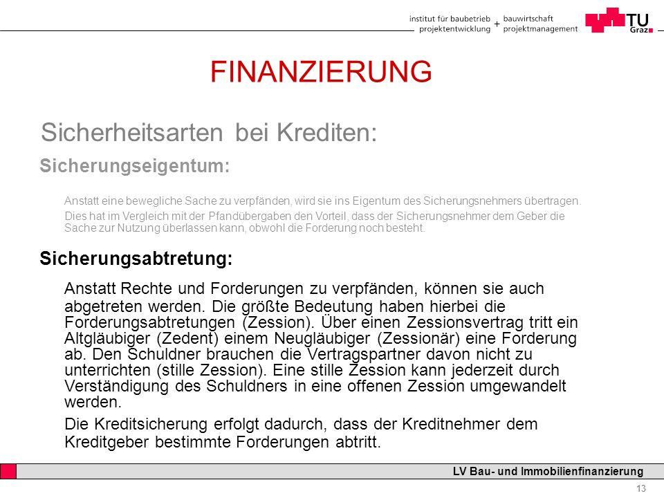 Professor Horst Cerjak, 19.12.2005 13 LV Bau- und Immobilienfinanzierung FINANZIERUNG Sicherheitsarten bei Krediten: Sicherungseigentum: Anstatt eine