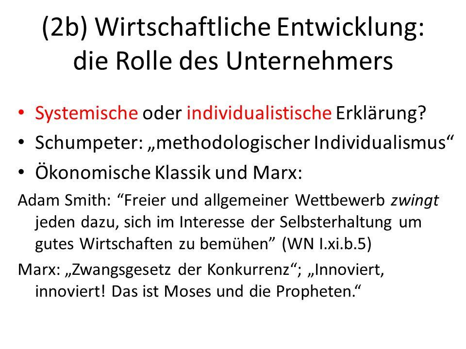 (2b) Wirtschaftliche Entwicklung: die Rolle des Unternehmers Schumpeter: zwei Typen wirtschaftlichen Handelns - statisch, hedonisch, rationalistisch - dynamisch, energisch, schöpferisch Schöpferisches Gestalten, das neue Agens: Dreh- und Angelpunkt der Entwicklung Der Hedoniker optimiert im Rahmen gegebener Randbedingungen, der Unternehmer ist darauf aus, diese zu überwinden.