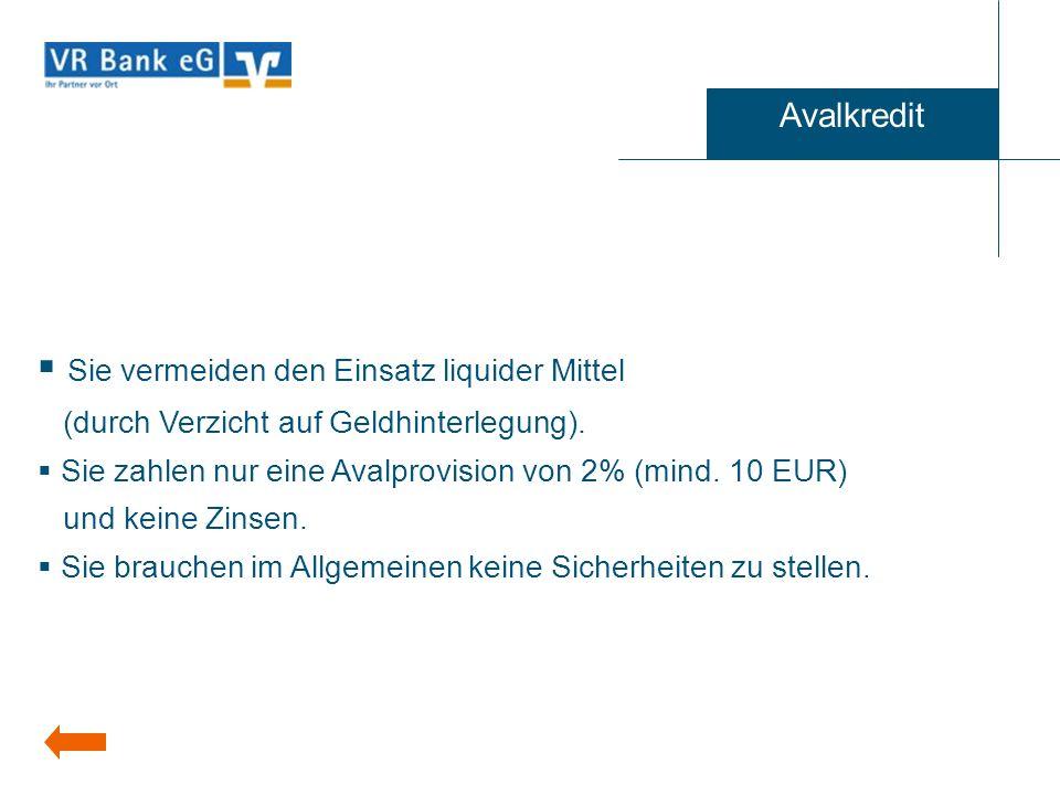 Sie vermeiden den Einsatz liquider Mittel (durch Verzicht auf Geldhinterlegung). Sie zahlen nur eine Avalprovision von 2% (mind. 10 EUR) und keine Zin