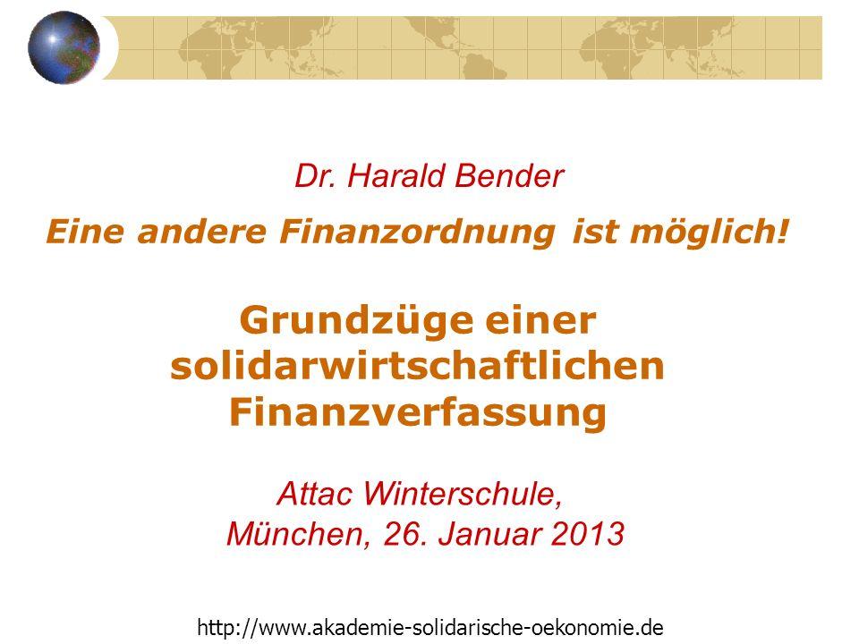 Eine andere Finanzordnung ist möglich! Grundzüge einer solidarwirtschaftlichen Finanzverfassung Attac Winterschule, München, 26. Januar 2013 Dr. Haral