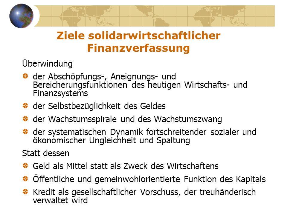 Ziele solidarwirtschaftlicher Finanzverfassung Überwindung der Abschöpfungs-, Aneignungs- und Bereicherungsfunktionen des heutigen Wirtschafts- und Fi
