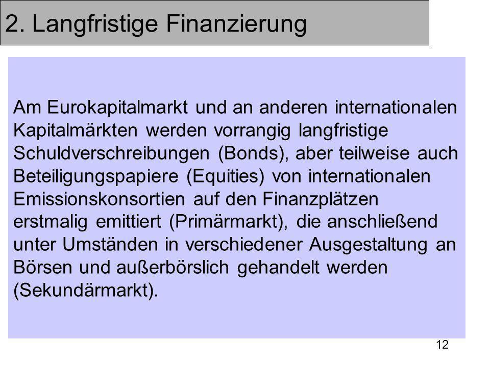 12 2. Langfristige Finanzierung Am Eurokapitalmarkt und an anderen internationalen Kapitalmärkten werden vorrangig langfristige Schuldverschreibungen