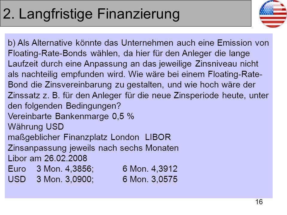 16 2. Langfristige Finanzierung b) Als Alternative könnte das Unternehmen auch eine Emission von Floating-Rate-Bonds wählen, da hier für den Anleger d