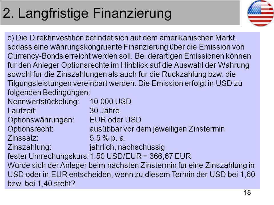 18 2. Langfristige Finanzierung c) Die Direktinvestition befindet sich auf dem amerikanischen Markt, sodass eine währungskongruente Finanzierung über