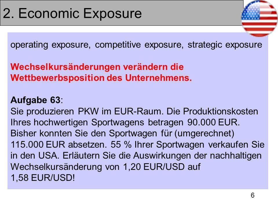 6 2. Economic Exposure operating exposure, competitive exposure, strategic exposure Wechselkursänderungen verändern die Wettbewerbsposition des Untern