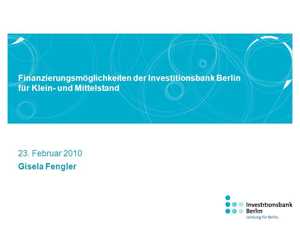 Finanzierungsmöglichkeiten der Investitionsbank Berlin für Klein- und Mittelstand 23. Februar 2010 Gisela Fengler
