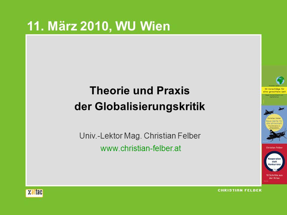 Theorie und Praxis der Globalisierungskritik Univ.-Lektor Mag. Christian Felber www.christian-felber.at 11. März 2010, WU Wien