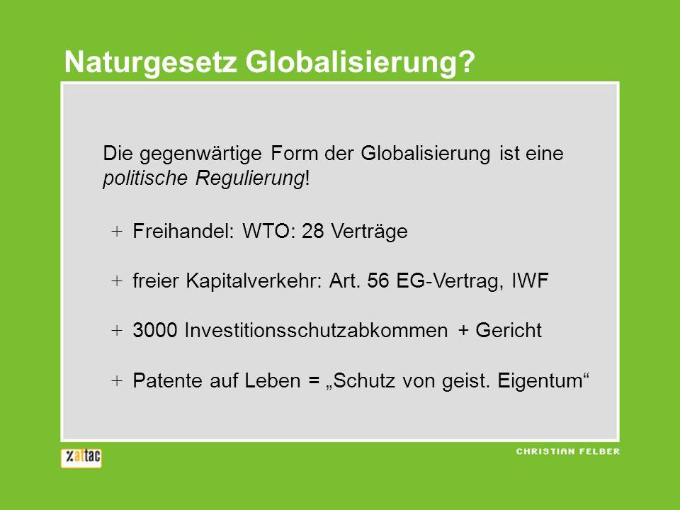 Naturgesetz Globalisierung? Die gegenwärtige Form der Globalisierung ist eine politische Regulierung! + Freihandel: WTO: 28 Verträge + freier Kapitalv