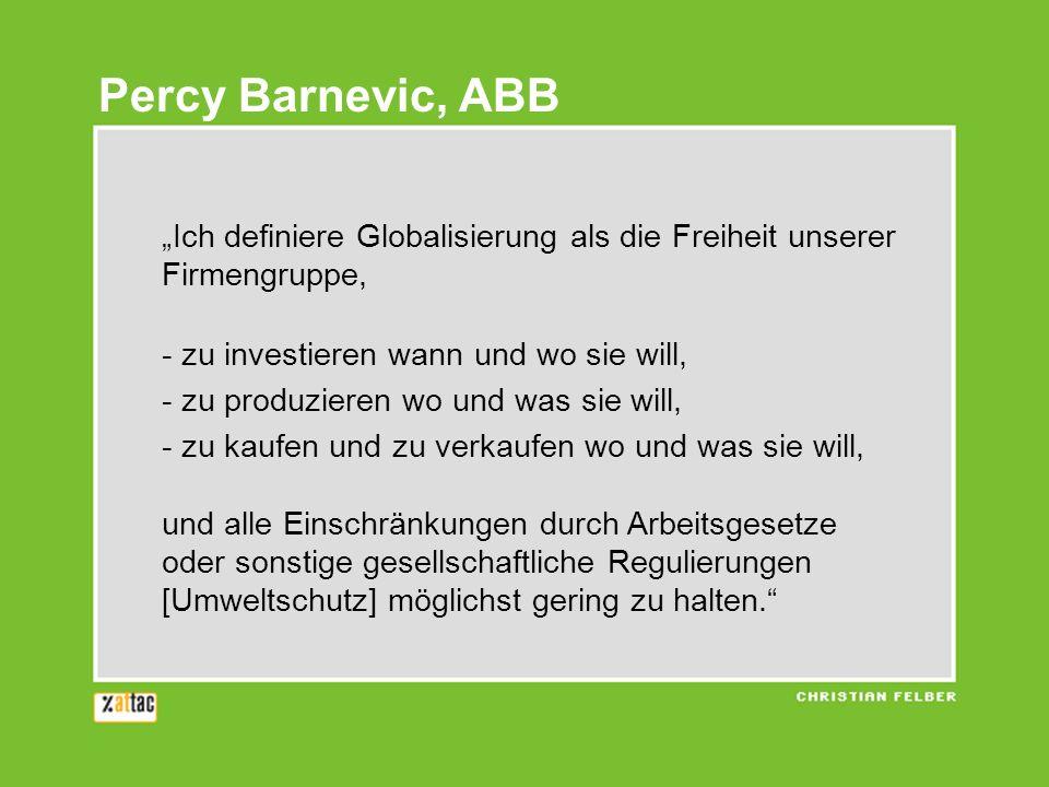 Ich definiere Globalisierung als die Freiheit unserer Firmengruppe, - zu investieren wann und wo sie will, - zu produzieren wo und was sie will, - zu
