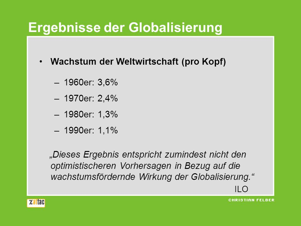 Ergebnisse der Globalisierung Wachstum der Weltwirtschaft (pro Kopf) –1960er: 3,6% –1970er: 2,4% –1980er: 1,3% –1990er: 1,1% Dieses Ergebnis entspricht zumindest nicht den optimistischeren Vorhersagen in Bezug auf die wachstumsfördernde Wirkung der Globalisierung.