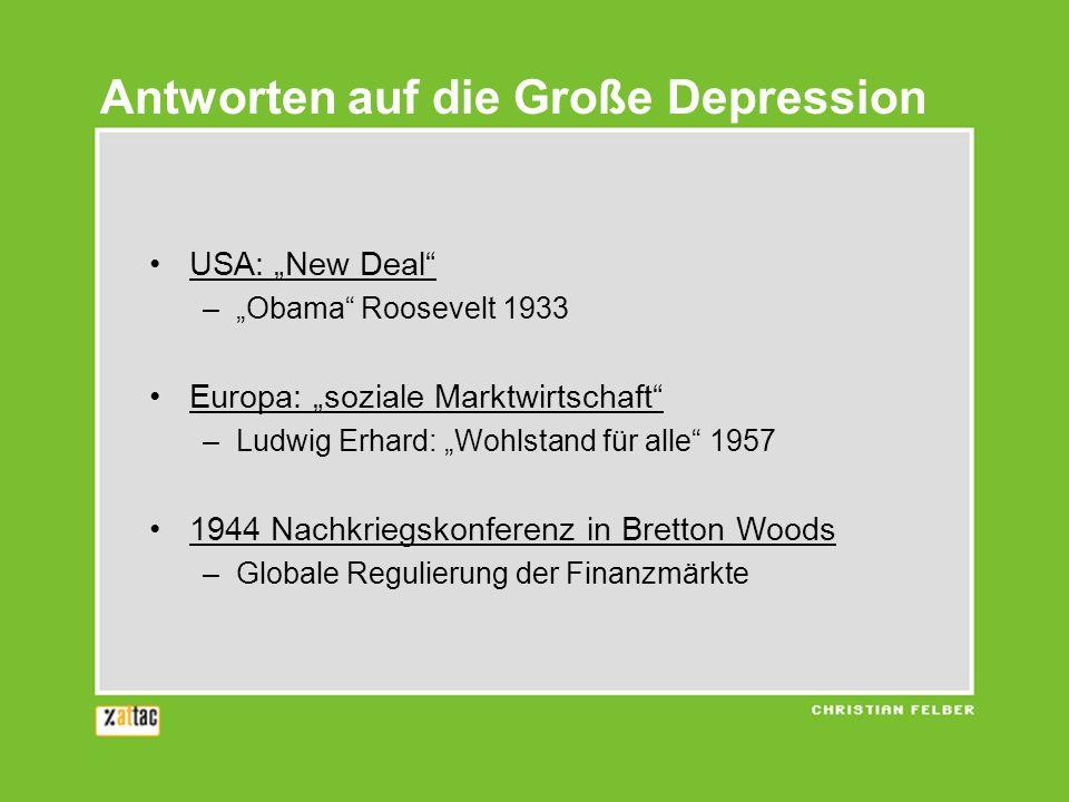 USA: New Deal –Obama Roosevelt 1933 Europa: soziale Marktwirtschaft –Ludwig Erhard: Wohlstand für alle 1957 1944 Nachkriegskonferenz in Bretton Woods –Globale Regulierung der Finanzmärkte Antworten auf die Große Depression