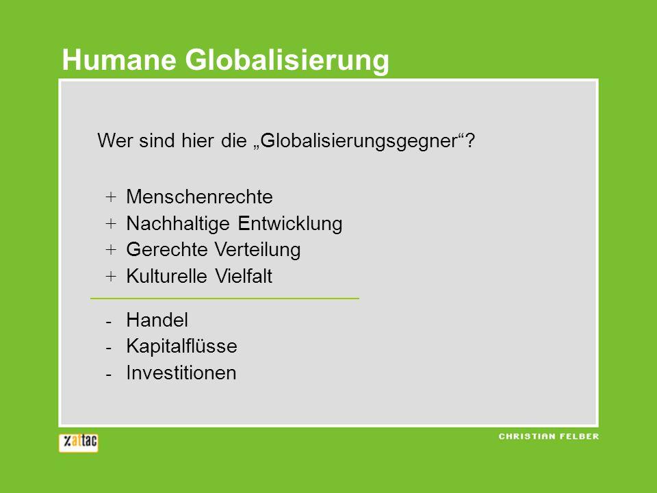 Humane Globalisierung Wer sind hier die Globalisierungsgegner? + Menschenrechte + Nachhaltige Entwicklung + Gerechte Verteilung + Kulturelle Vielfalt