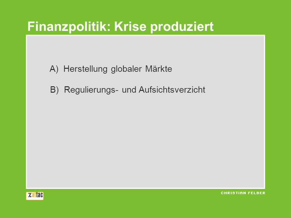 A) Herstellung globaler Märkte B) Regulierungs- und Aufsichtsverzicht Finanzpolitik: Krise produziert