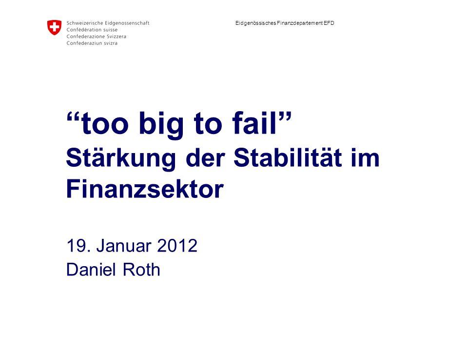 Eidgenössisches Finanzdepartement EFD too big to fail Stärkung der Stabilität im Finanzsektor 19. Januar 2012 Daniel Roth