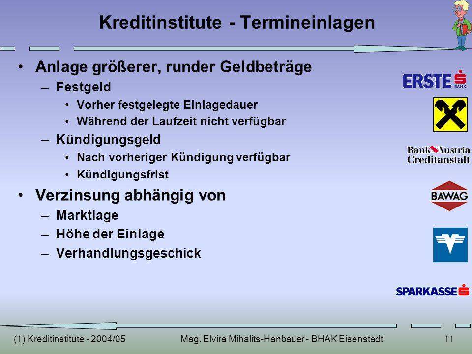 (1) Kreditinstitute - 2004/05Mag. Elvira Mihalits-Hanbauer - BHAK Eisenstadt11 Kreditinstitute - Termineinlagen Anlage größerer, runder Geldbeträge –F