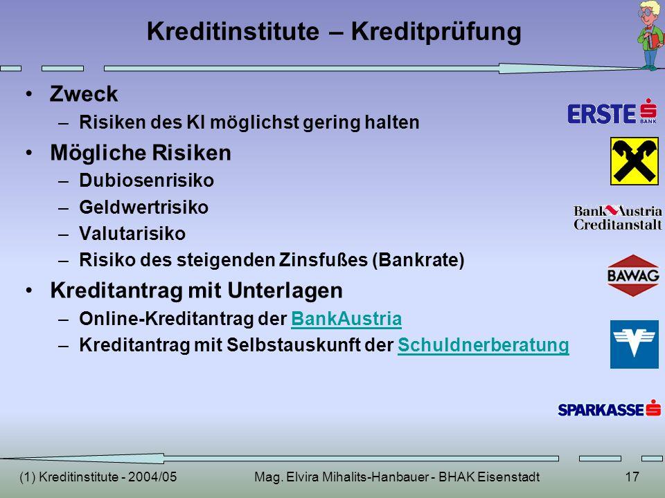 (1) Kreditinstitute - 2004/05Mag. Elvira Mihalits-Hanbauer - BHAK Eisenstadt17 Kreditinstitute – Kreditprüfung Zweck –Risiken des KI möglichst gering