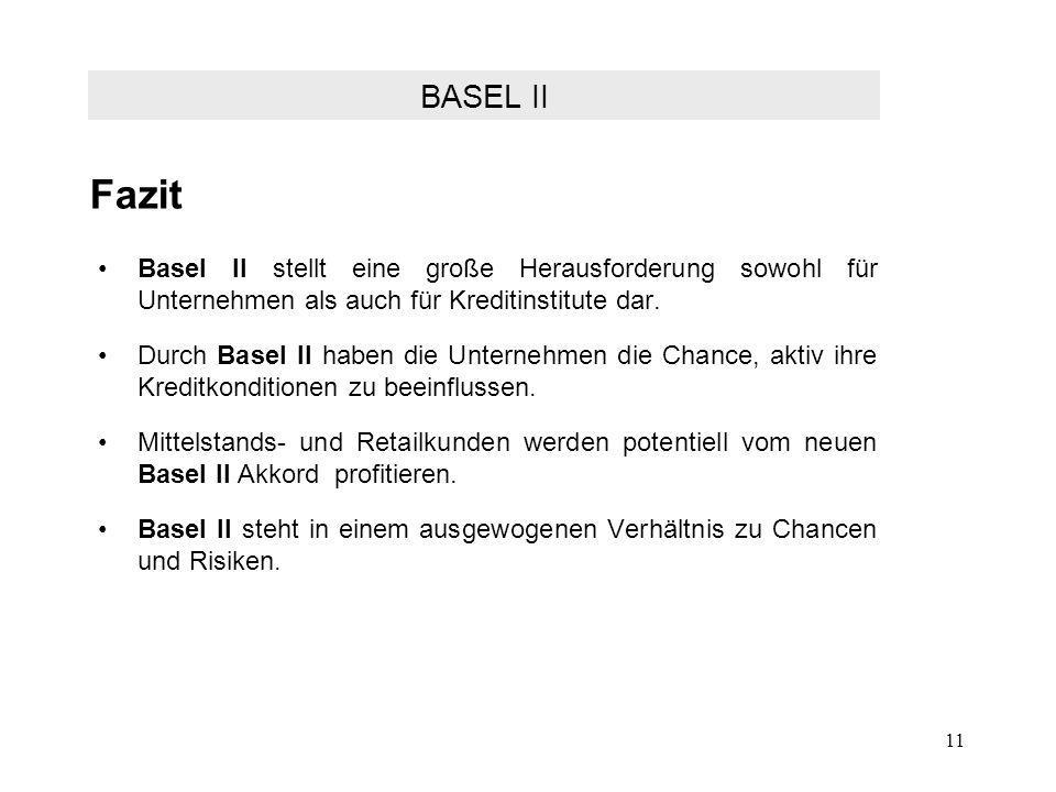 11 Fazit Basel II stellt eine große Herausforderung sowohl für Unternehmen als auch für Kreditinstitute dar. Durch Basel II haben die Unternehmen die