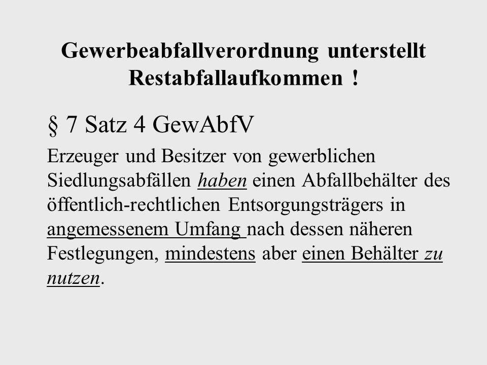 Gewerbeabfallverordnung unterstellt Restabfallaufkommen ! § 7 Satz 4 GewAbfV Erzeuger und Besitzer von gewerblichen Siedlungsabfällen haben einen Abfa